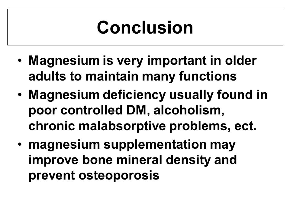 Conclusion Magnesium is very important in older adults to maintain many functions Magnesium deficiency usually found in poor controlled DM, alcoholism, chronic malabsorptive problems, ect.