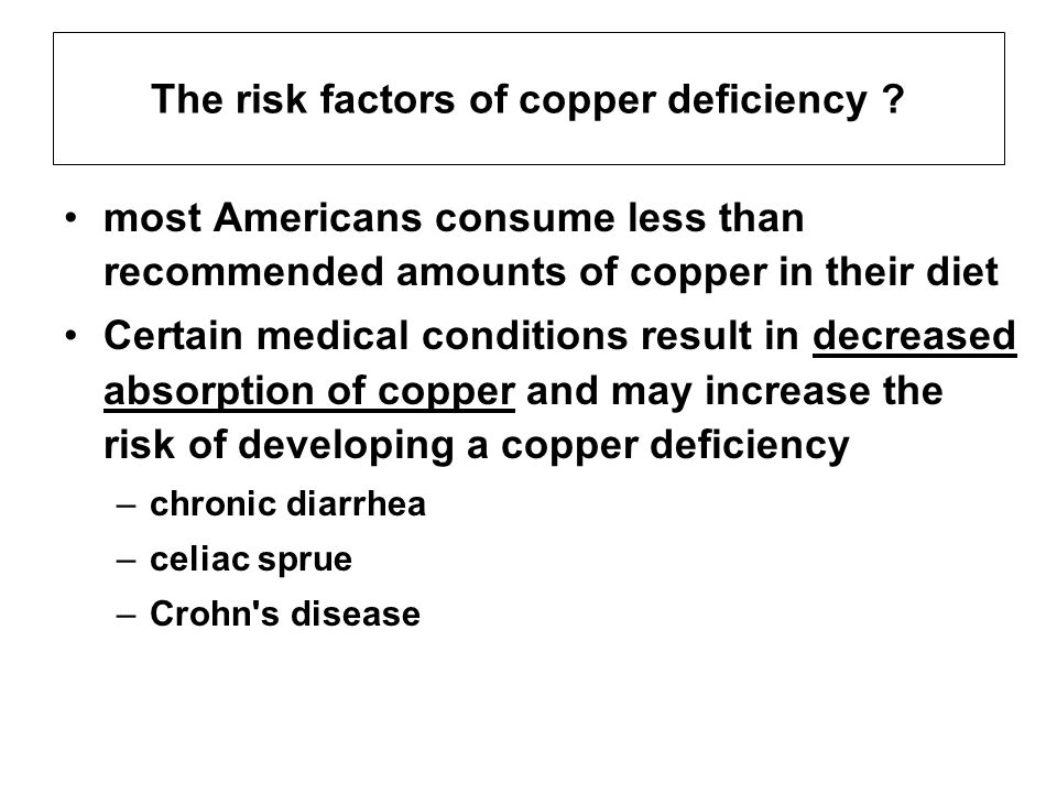 The risk factors of copper deficiency ? most Americans consume less than recommended amounts of copper in their diet Certain medical conditions result