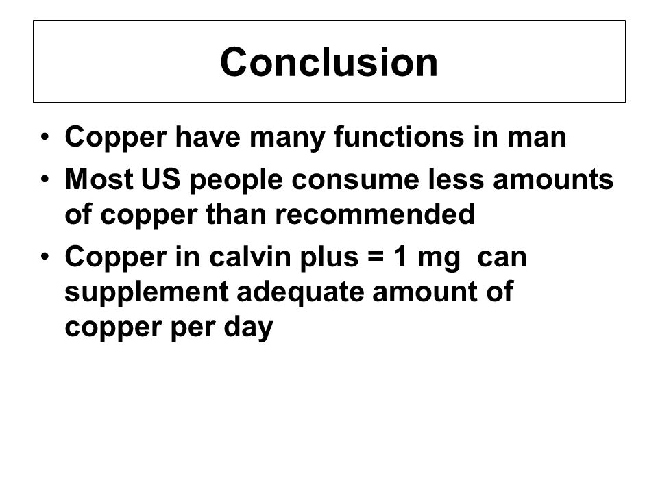 Conclusion Copper have many functions in man Most US people consume less amounts of copper than recommended Copper in calvin plus = 1 mg can supplement adequate amount of copper per day