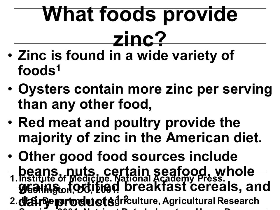 What foods provide zinc? Zinc is found in a wide variety of foods 1 Oysters contain more zinc per serving than any other food, Red meat and poultry pr