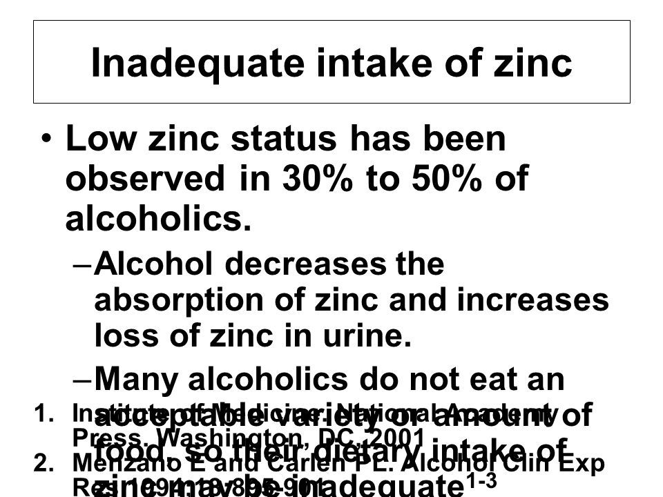 Low zinc status has been observed in 30% to 50% of alcoholics. –Alcohol decreases the absorption of zinc and increases loss of zinc in urine. –Many al