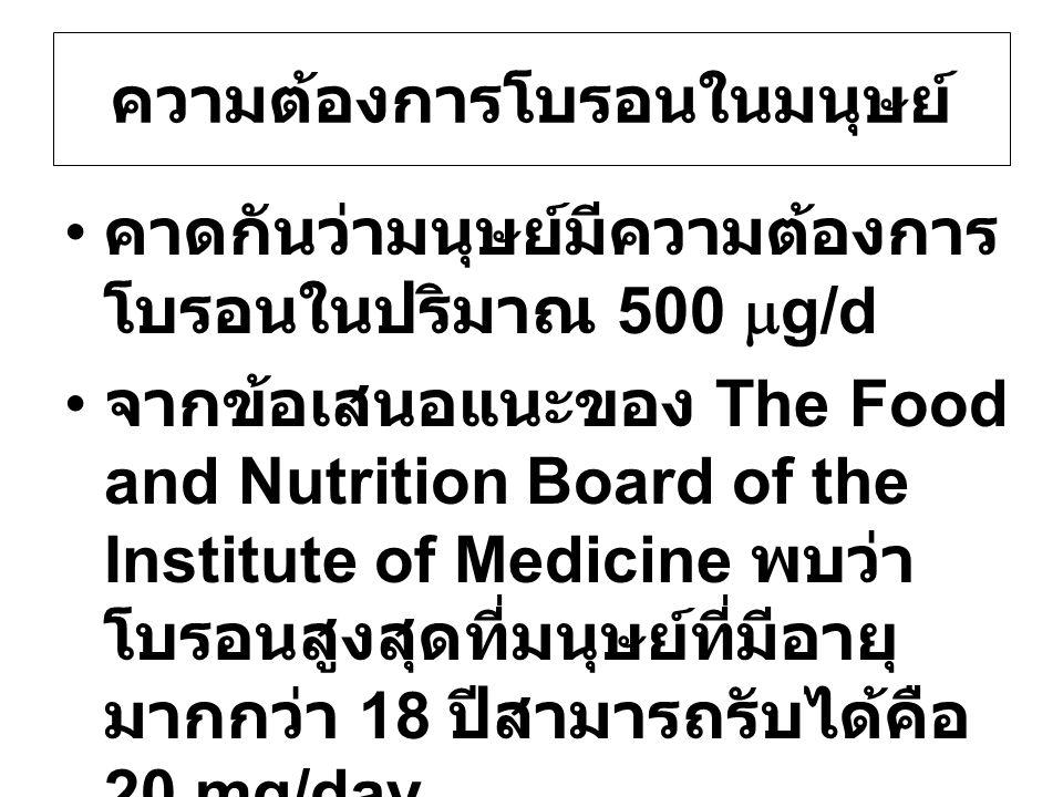 ความต้องการโบรอนในมนุษย์ คาดกันว่ามนุษย์มีความต้องการ โบรอนในปริมาณ 500  g/d จากข้อเสนอแนะของ The Food and Nutrition Board of the Institute of Medici