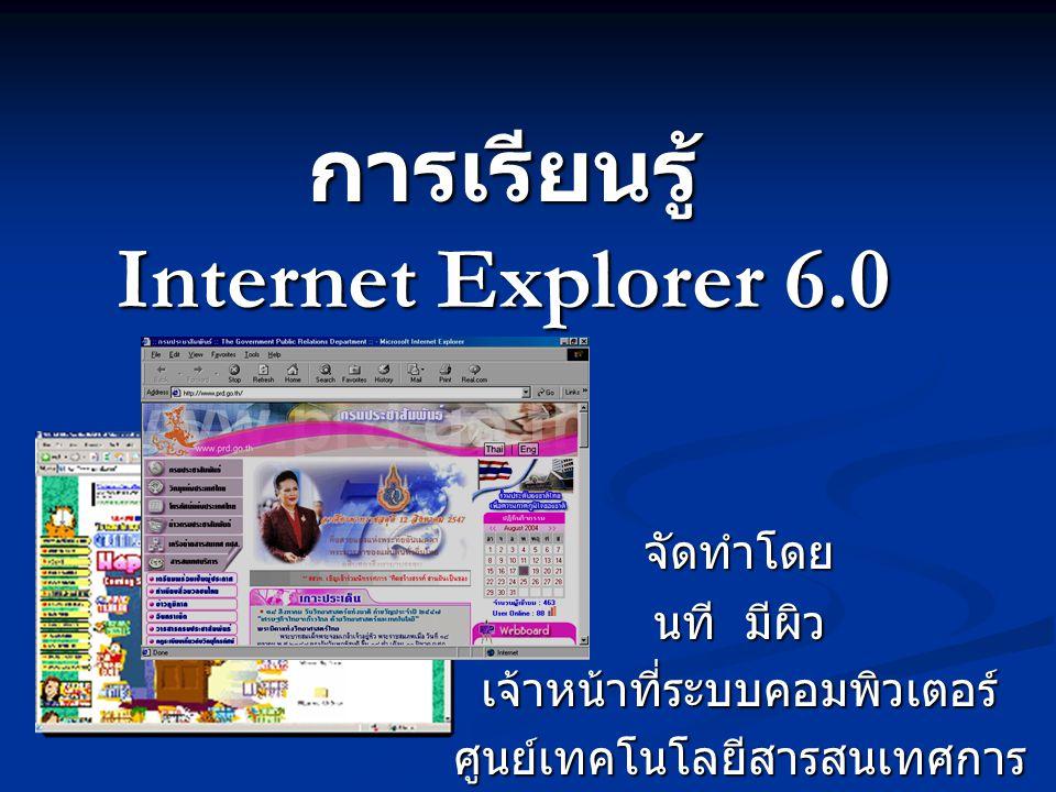 การเรียนรู้ Internet Explorer 6.0 จัดทำโดย นที มีผิว เจ้าหน้าที่ระบบคอมพิวเตอร์ ศูนย์เทคโนโลยีสารสนเทศการ ประชาสัมพันธ์
