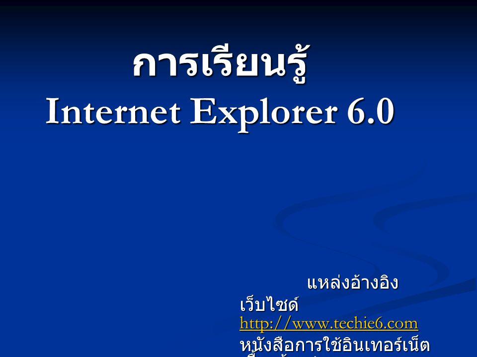 การเรียนรู้ Internet Explorer 6.0 แหล่งอ้างอิง เว็บไซด์ http://www.techie6.com http://www.techie6.com หนังสือการใช้อินเทอร์เน็ต เบื้องต้น siam