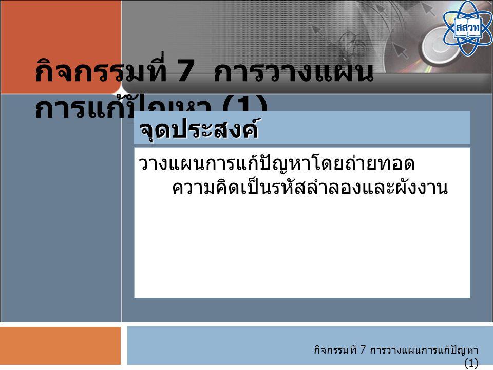 กิจกรรมที่ 7 การวางแผนการแก้ปัญหา (1) วางแผนการแก้ปัญหาโดยถ่ายทอด ความคิดเป็นรหัสลำลองและผังงาน จุดประสงค์