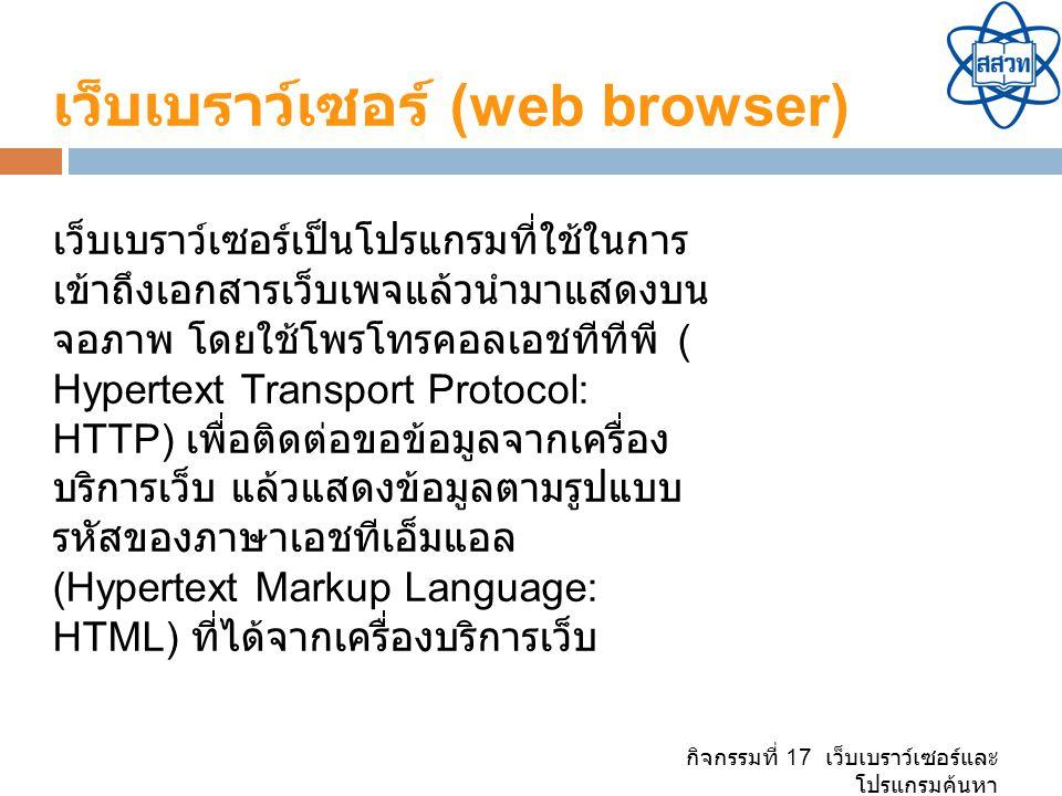 เว็บเบราว์เซอร์ (web browser) เว็บเบราว์เซอร์เป็นโปรแกรมที่ใช้ในการ เข้าถึงเอกสารเว็บเพจแล้วนำมาแสดงบน จอภาพ โดยใช้โพรโทรคอลเอชทีทีพี ( Hypertext Transport Protocol: HTTP) เพื่อติดต่อขอข้อมูลจากเครื่อง บริการเว็บ แล้วแสดงข้อมูลตามรูปแบบ รหัสของภาษาเอชทีเอ็มแอล (Hypertext Markup Language: HTML) ที่ได้จากเครื่องบริการเว็บ