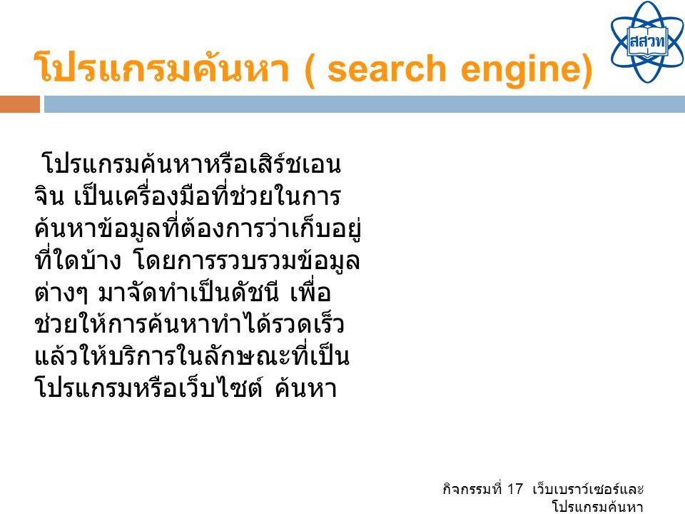 กิจกรรมที่ 17 เว็บเบราว์เซอร์และ โปรแกรมค้นหา โปรแกรมค้นหา ( search engine) โปรแกรมค้นหาหรือเสิร์ชเอน จิน เป็นเครื่องมือที่ช่วยในการ ค้นหาข้อมูลที่ต้องการว่าเก็บอยู่ ที่ใดบ้าง โดยการรวบรวมข้อมูล ต่างๆ มาจัดทำเป็นดัชนี เพื่อ ช่วยให้การค้นหาทำได้รวดเร็ว แล้วให้บริการในลักษณะที่เป็น โปรแกรมหรือเว็บไซต์ ค้นหา