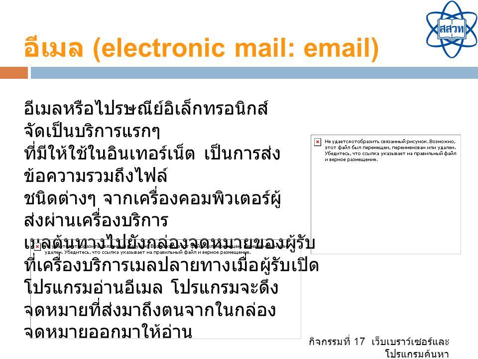 กิจกรรมที่ 17 เว็บเบราว์เซอร์และ โปรแกรมค้นหา อีเมล (electronic mail: email) อีเมลหรือไปรษณีย์อิเล็กทรอนิกส์ จัดเป็นบริการแรกๆ ที่มีให้ใช้ในอินเทอร์เน็ต เป็นการส่ง ข้อความรวมถึงไฟล์ ชนิดต่างๆ จากเครื่องคอมพิวเตอร์ผู้ ส่งผ่านเครื่องบริการ เมลต้นทางไปยังกล่องจดหมายของผู้รับ ที่เครื่องบริการเมลปลายทางเมื่อผู้รับเปิด โปรแกรมอ่านอีเมล โปรแกรมจะดึง จดหมายที่ส่งมาถึงตนจากในกล่อง จดหมายออกมาให้อ่าน