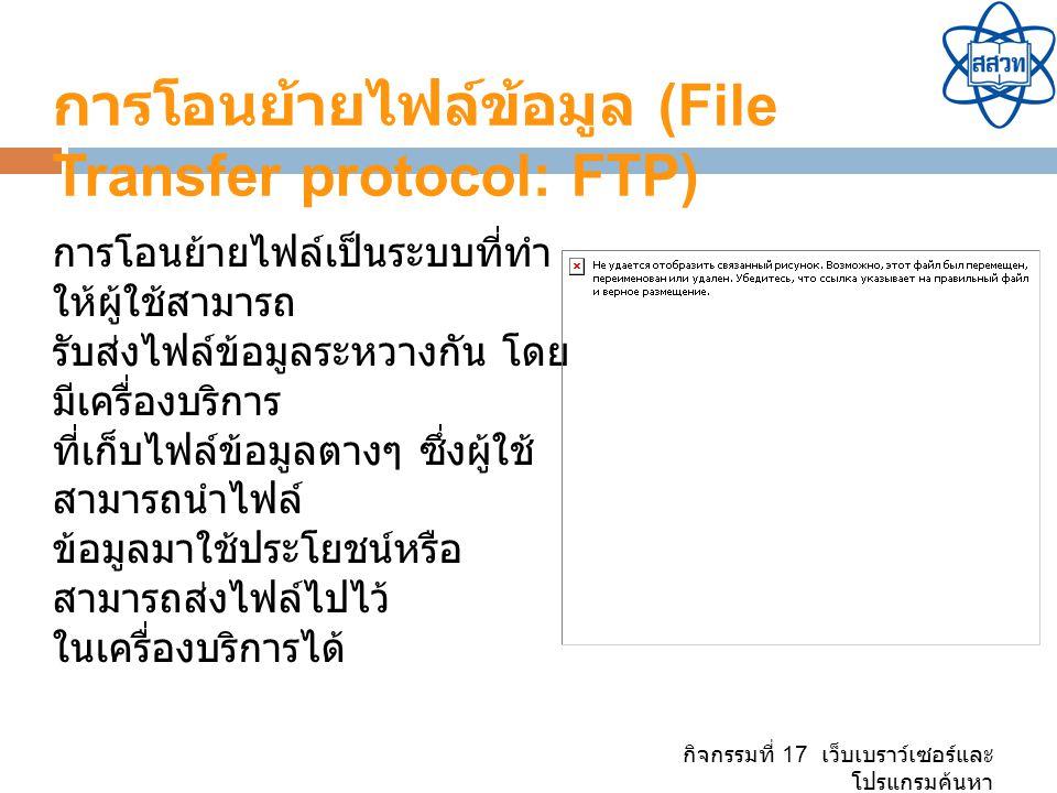 กิจกรรมที่ 17 เว็บเบราว์เซอร์และ โปรแกรมค้นหา การโอนย้ายไฟล์ข้อมูล (File Transfer protocol: FTP) การโอนย้ายไฟล์เป็นระบบที่ทำ ให้ผู้ใช้สามารถ รับส่งไฟล์ข้อมูลระหวางกัน โดย มีเครื่องบริการ ที่เก็บไฟล์ข้อมูลตางๆ ซึ่งผู้ใช้ สามารถนำไฟล์ ข้อมูลมาใช้ประโยชน์หรือ สามารถส่งไฟล์ไปไว้ ในเครื่องบริการได้