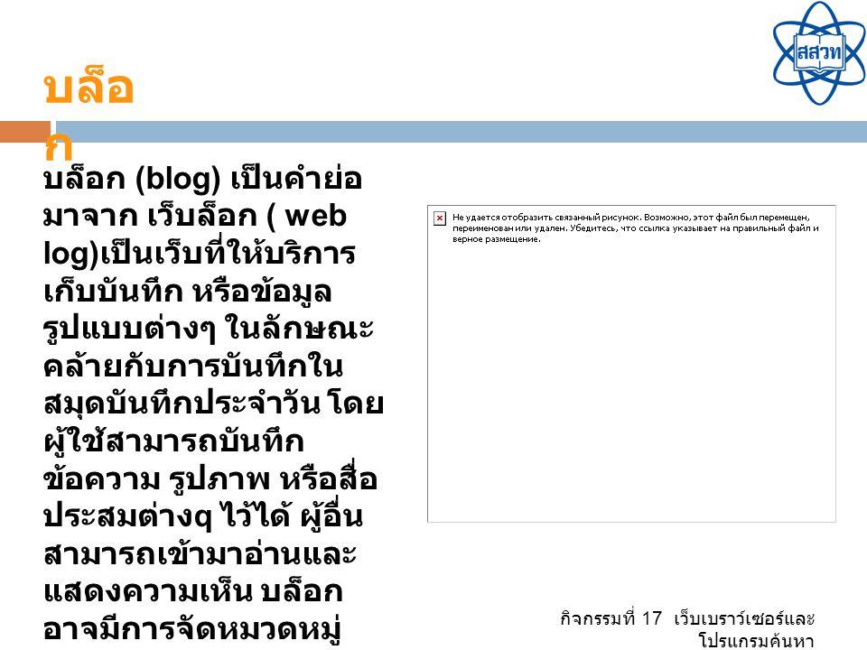 กิจกรรมที่ 17 เว็บเบราว์เซอร์และ โปรแกรมค้นหา บล็อก (blog) เป็นคำย่อ มาจาก เว็บล็อก ( web log) เป็นเว็บที่ให้บริการ เก็บบันทึก หรือข้อมูล รูปแบบต่างๆ ในลักษณะ คล้ายกับการบันทึกใน สมุดบันทึกประจำวัน โดย ผู้ใช้สามารถบันทึก ข้อความ รูปภาพ หรือสื่อ ประสมต่าง q ไว้ได้ ผู้อื่น สามารถเข้ามาอ่านและ แสดงความเห็น บล็อก อาจมีการจัดหมวดหมู่ ตามความกลุ่มความสนใจ ที่ใกล้เคียงกัน บล็อ ก