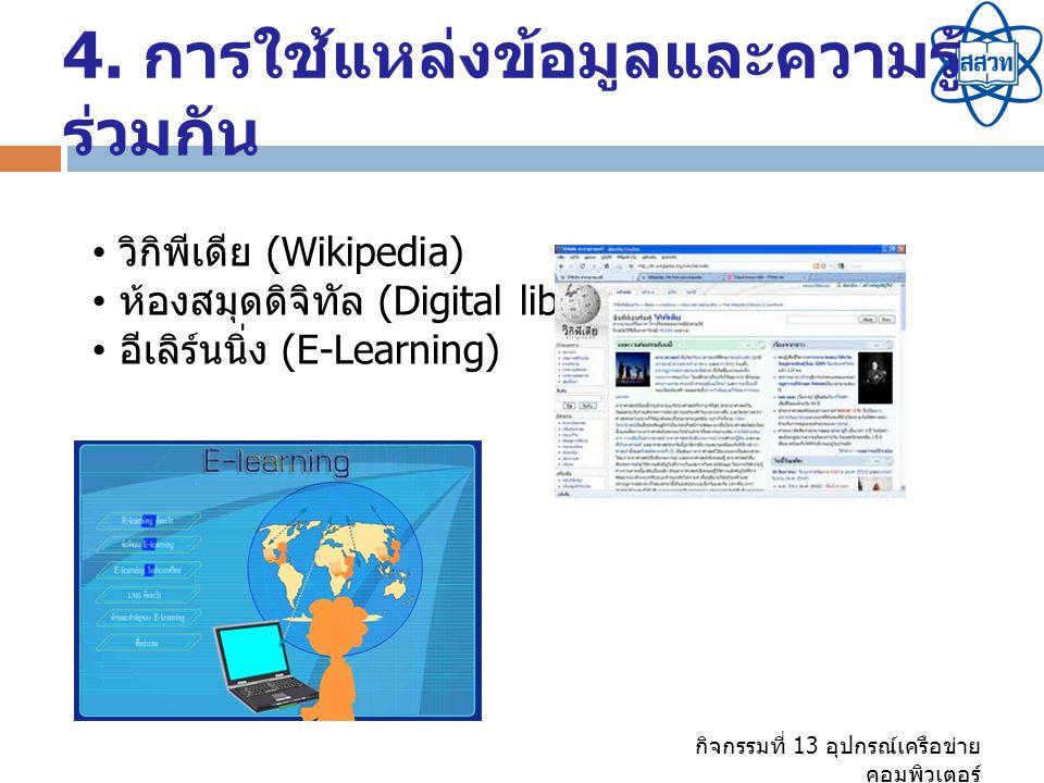 กิจกรรมที่ 13 อุปกรณ์เครือข่าย คอมพิวเตอร์ 4. การใช้แหล่งข้อมูลและความรู้ ร่วมกัน วิกิพีเดีย (Wikipedia) ห้องสมุดดิจิทัล (Digital library) อีเลิร์นนิ่
