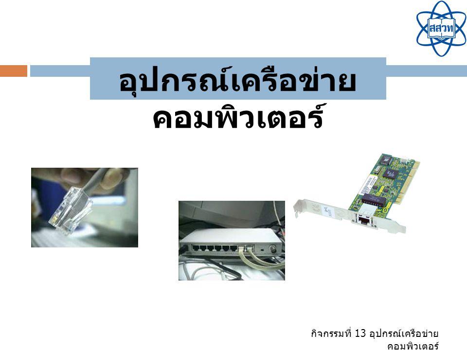 กิจกรรมที่ 13 อุปกรณ์เครือข่าย คอมพิวเตอร์ อุปกรณ์เครือข่าย คอมพิวเตอร์