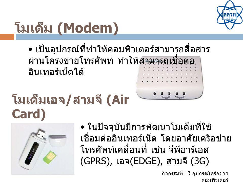 กิจกรรมที่ 13 อุปกรณ์เครือข่าย คอมพิวเตอร์ โมเด็ม (Modem) เป็นอุปกรณ์ที่ทำให้คอมพิวเตอร์สามารถสื่อสาร ผ่านโครงข่ายโทรศัพท์ ทำให้สามารถเชื่อต่อ อินเทอร