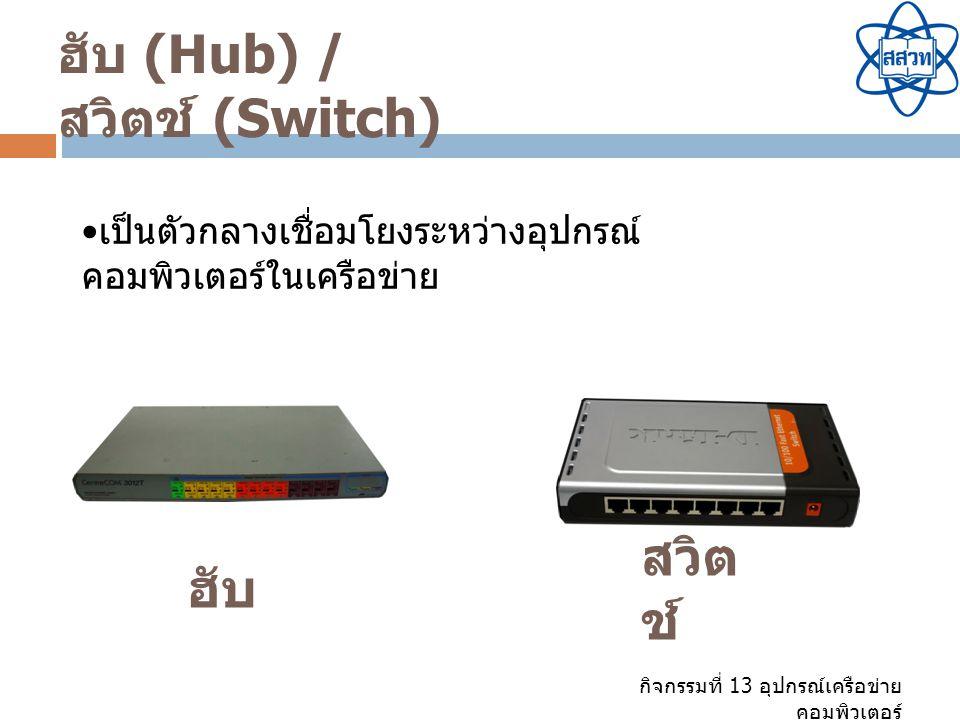 กิจกรรมที่ 13 อุปกรณ์เครือข่าย คอมพิวเตอร์ ฮับ (Hub) / สวิตช์ (Switch) เป็นตัวกลางเชื่อมโยงระหว่างอุปกรณ์ คอมพิวเตอร์ในเครือข่าย ฮับ สวิต ช์
