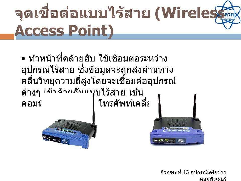 กิจกรรมที่ 13 อุปกรณ์เครือข่าย คอมพิวเตอร์ จุดเชื่อต่อแบบไร้สาย (Wireless Access Point) ทำหน้าที่คล้ายฮับ ใช้เชื่อมต่อระหว่าง อุปกรณ์ไร้สาย ซึ่งข้อมูล