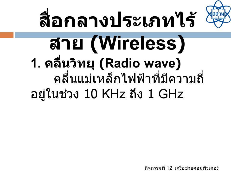 กิจกรรมที่ 12 เครือข่ายคอมพิวเตอร์ สื่อกลางประเภทไร้ สาย (Wireless) 1. คลื่นวิทยุ (Radio wave) คลื่นแม่เหล็กไฟฟ้าที่มีความถี่ อยู่ในช่วง 10 KHz ถึง 1