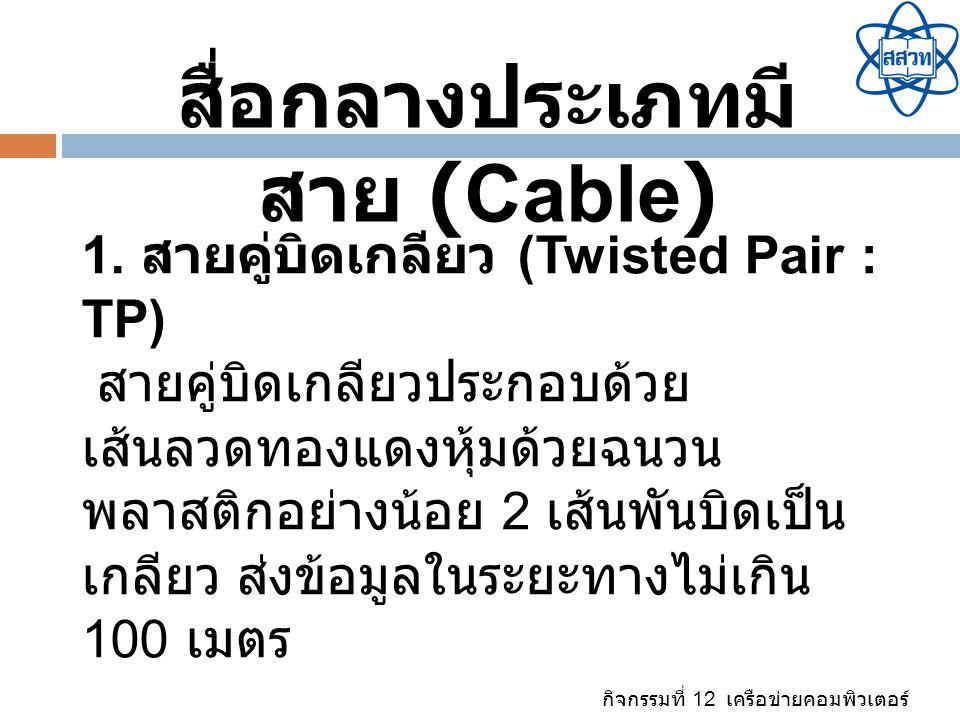 กิจกรรมที่ 12 เครือข่ายคอมพิวเตอร์ สื่อกลางประเภทมี สาย (Cable) 1. สายคู่บิดเกลียว (Twisted Pair : TP) สายคู่บิดเกลียวประกอบด้วย เส้นลวดทองแดงหุ้มด้วย