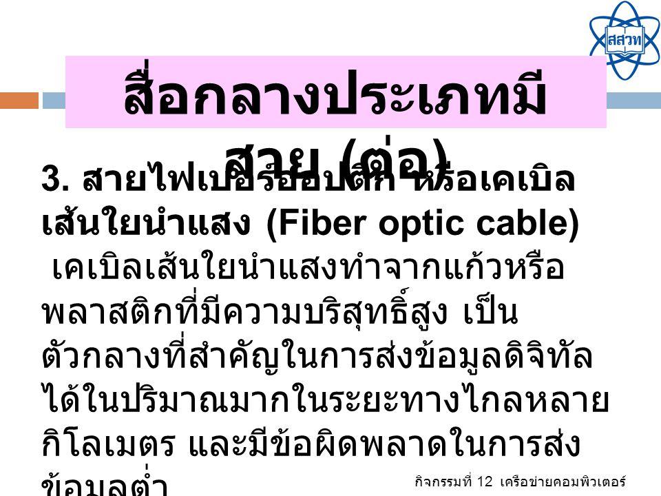 กิจกรรมที่ 12 เครือข่ายคอมพิวเตอร์ สื่อกลางประเภทมี สาย ( ต่อ ) 3. สายไฟเบอร์ออปติก หรือเคเบิล เส้นใยนำแสง (Fiber optic cable) เคเบิลเส้นใยนำแสงทำจากแ