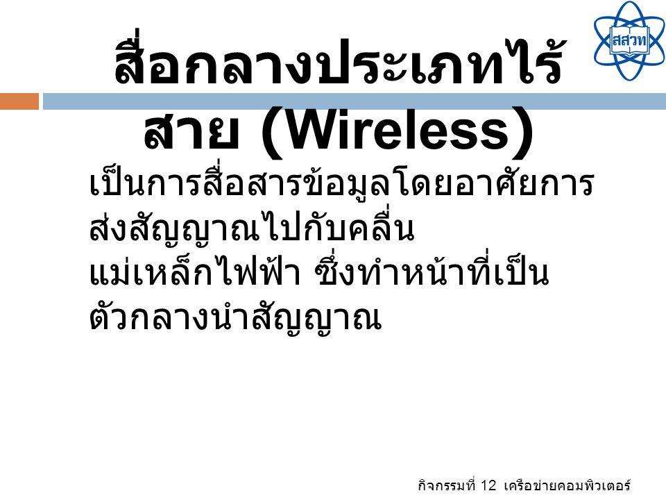 กิจกรรมที่ 12 เครือข่ายคอมพิวเตอร์ สื่อกลางประเภทไร้ สาย (Wireless) เป็นการสื่อสารข้อมูลโดยอาศัยการ ส่งสัญญาณไปกับคลื่น แม่เหล็กไฟฟ้า ซึ่งทำหน้าที่เป็
