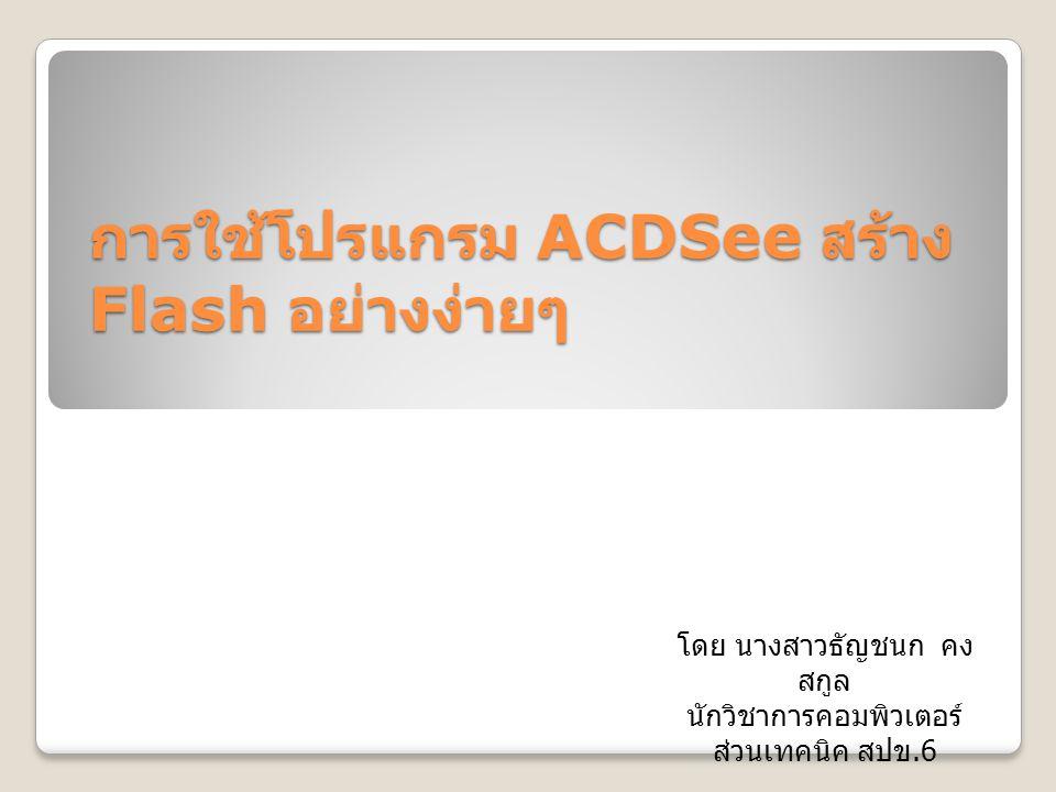 การใช้โปรแกรม ACDSee สร้าง Flash อย่างง่ายๆ โดย นางสาวธัญชนก คง สกูล นักวิชาการคอมพิวเตอร์ ส่วนเทคนิค สปข.6
