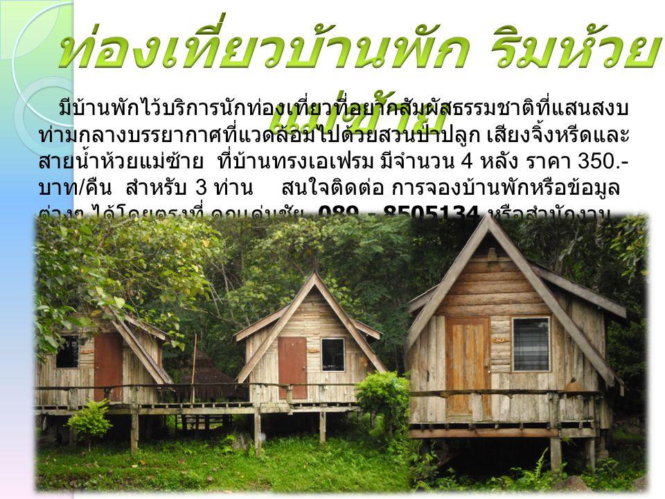 มีบ้านพักไว้บริการนักท่องเที่ยวที่อยากสัมผัสธรรมชาติที่แสนสงบ ท่ามกลางบรรยากาศที่แวดล้อมไปด้วยสวนป่าปลูก เสียงจิ้งหรีดและ สายน้ำห้วยแม่ซ้าย ที่บ้านทรงเอเฟรม มีจำนวน 4 หลัง ราคา 350.- บาท / คืน สำหรับ 3 ท่าน สนใจติดต่อ การจองบ้านพักหรือข้อมูล ต่างๆ ได้โดยตรงที่ คุณเด่นชัย 089 - 8505134 หรือสำนักงาน โทร.