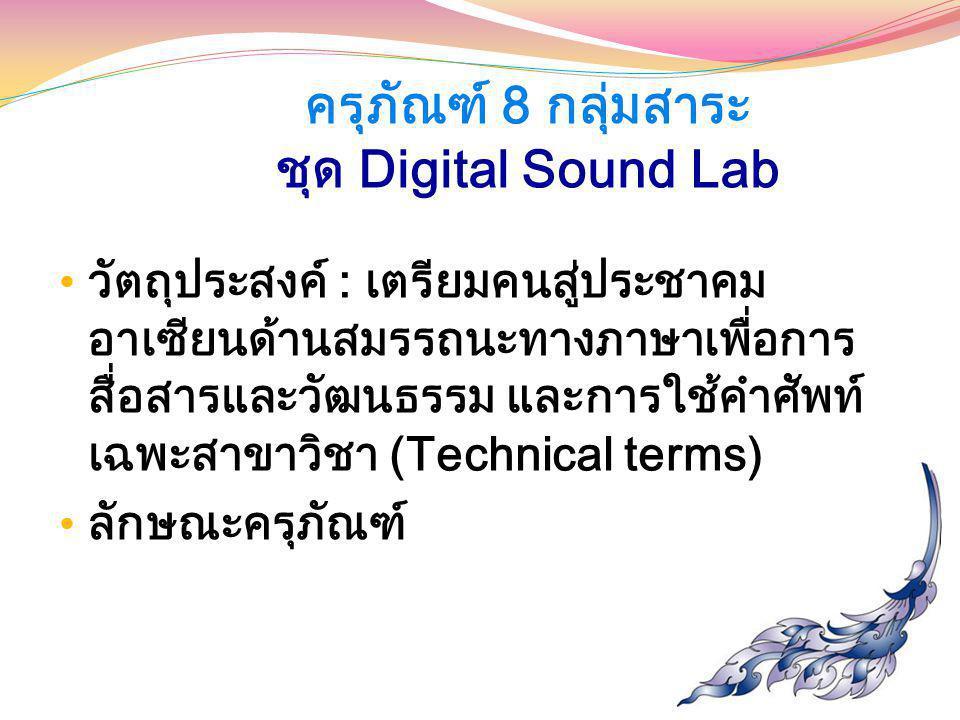 ครุภัณฑ์ 8 กลุ่มสาระ ชุด Digital Sound Lab วัตถุประสงค์ : เตรียมคนสู่ประชาคม อาเซียนด้านสมรรถนะทางภาษาเพื่อการ สื่อสารและวัฒนธรรม และการใช้คำศัพท์ เฉพ