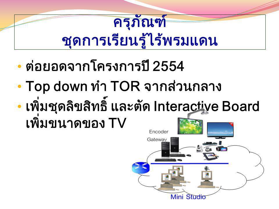 ครุภัณฑ์ ชุดการเรียนรู้ไร้พรมแดน ต่อยอดจากโครงการปี 2554 Top down ทำ TOR จากส่วนกลาง เพิ่มชุดลิขสิทธิ์ และตัด Interactive Board เพิ่มขนาดของ TV