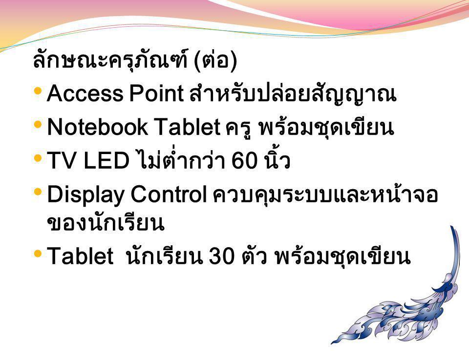 ลักษณะครุภัณฑ์ (ต่อ) Access Point สำหรับปล่อยสัญญาณ Notebook Tablet ครู พร้อมชุดเขียน TV LED ไม่ต่ำกว่า 60 นิ้ว Display Control ควบคุมระบบและหน้าจอ ขอ