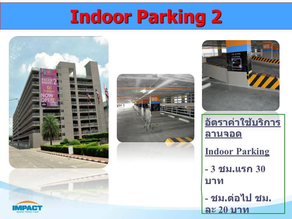 Indoor Parking 2 อัตราค่าใช้บริการ ลานจอด Indoor Parking - 3 ชม. แรก 30 บาท - ชม. ต่อไป ชม. ละ 20 บาท - เข้าหลัง 18.00 – 24.00 น. เหมาจ่าย 30 บาท