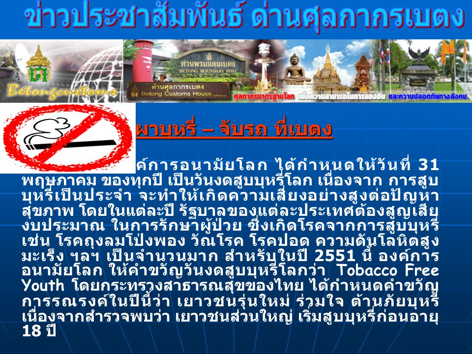 เพื่อตอบสนองการรณรงค์ในวันงดสูบบุหรี่โลกดังกล่าว วันนี้ 26 พฤษภาคม 2551 ด่านศุลกากรเบตงได้ทำการเผา ทำลายบุหรี่ของกลาง ซึ่งเจ้าหน้าที่ด่านศุลกากรเบตงจับกุม ได้ ในฐานเป็นของซึ่งได้ลักลอบนำเข้ามาในราชอาณาจักร โดยยังไม่ได้เสียค่าภาษี หรือต้องห้ามต้องกำกัดได้แก่บุหรี่ ยี่ห้อ LUFFMAN และ PROMAX EXCLUSIVE รวม 80,000.- มวน (4,000.- ซอง ) มูลค่า 946,090.- บาท บุหรี่ ดังกล่าวเป็นที่นิยมของประชาชนในภาคใต้ เนื่องจาก เชื่อว่า สูบแล้วจะทำให้มีความต้องการทางเพศมากขึ้น ในการเผา ทำลายในครั้งนี้มี นายอภินันท์ ซื่อธานุวงศ์ รองผู้ว่าราชการ จังหวัดยะลา ซึ่งได้เดินทางมาเป็นประธานตรวจการจ้าง ตาม โครงการก่อสร้างด่านชายแดนเบตง รวม 5 งวดงาน ได้ให้ เกียรติเป็นประธานในพิธีเผาทำลาย ณ ด่านศุลกากรเบตง เวลา 14.00 น.