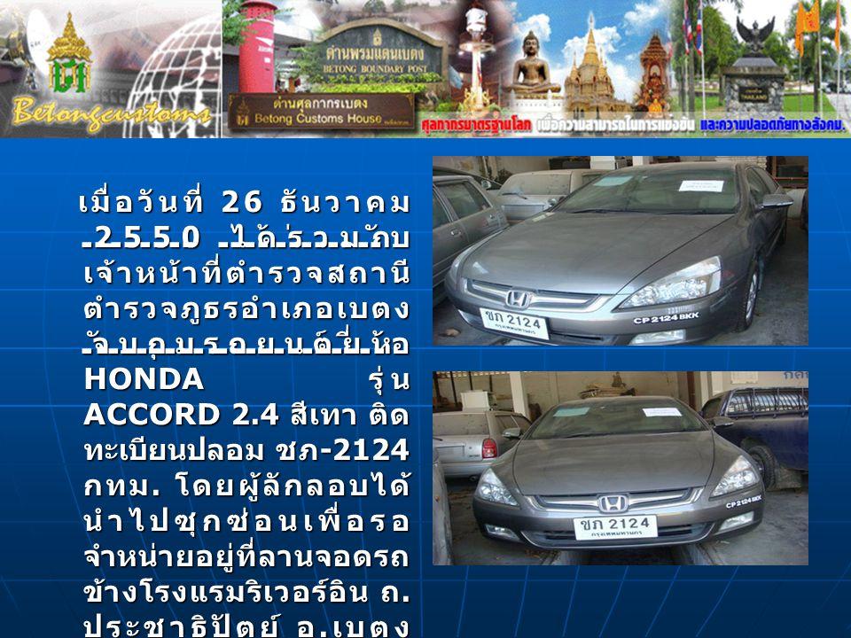 เมื่อวันที่ 26 ธันวาคม 2550 ได้ร่วมกับ เจ้าหน้าที่ตำรวจสถานี ตำรวจภูธรอำเภอเบตง จับกุมรถยนต์ยี่ห้อ HONDA รุ่น ACCORD 2.4 สีเทา ติด ทะเบียนปลอม ชภ -212