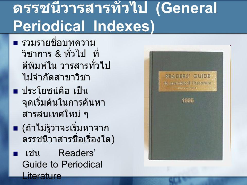 ดรรชนีวารสารทั่วไป (General Periodical Indexes) รวมรายชื่อบทความ วิชาการ & ทั่วไป ที่ ตีพิมพ์ใน วารสารทั่วไป ไม่จำกัดสาขาวิชา ประโยชน์คือ เป็น จุดเริ่