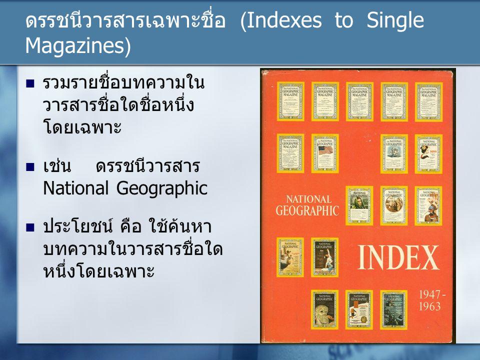 ดรรชนีวารสารเฉพาะชื่อ (Indexes to Single Magazines) รวมรายชื่อบทความใน วารสารชื่อใดชื่อหนึ่ง โดยเฉพาะ เช่น ดรรชนีวารสาร National Geographic ประโยชน์ ค