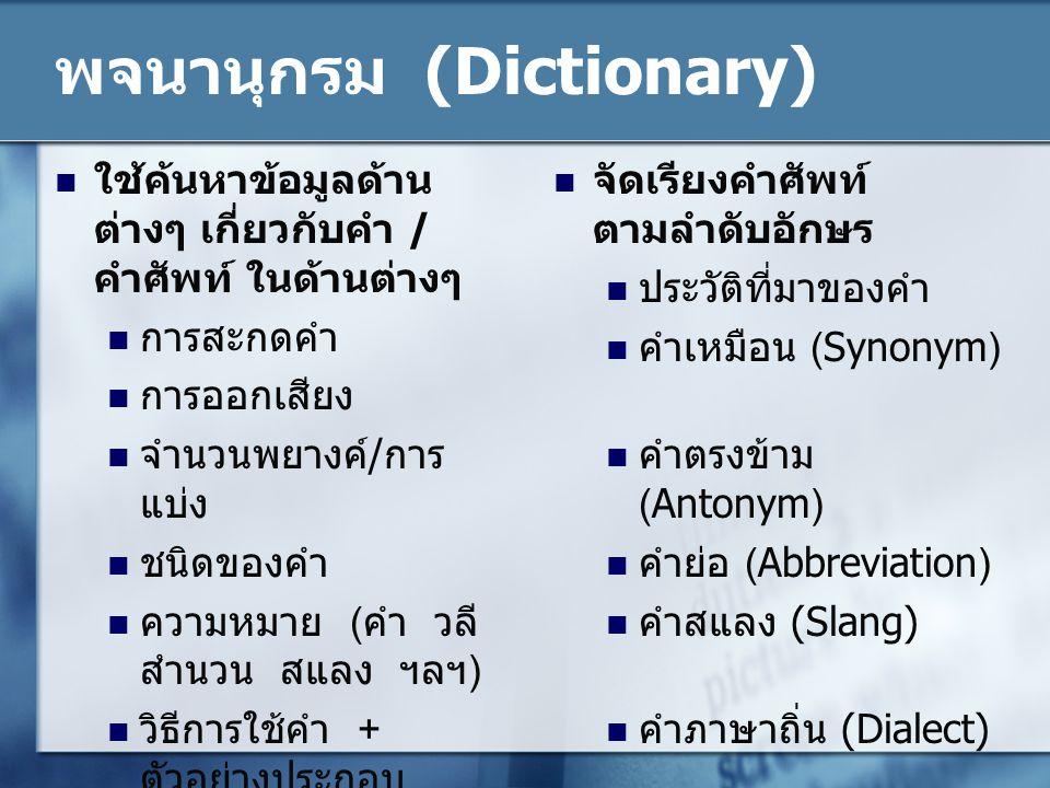 พจนานุกรม (Dictionary) ใช้ค้นหาข้อมูลด้าน ต่างๆ เกี่ยวกับคำ / คำศัพท์ ในด้านต่างๆ การสะกดคำ การออกเสียง จำนวนพยางค์/การ แบ่ง ชนิดของคำ ความหมาย (คำ วล