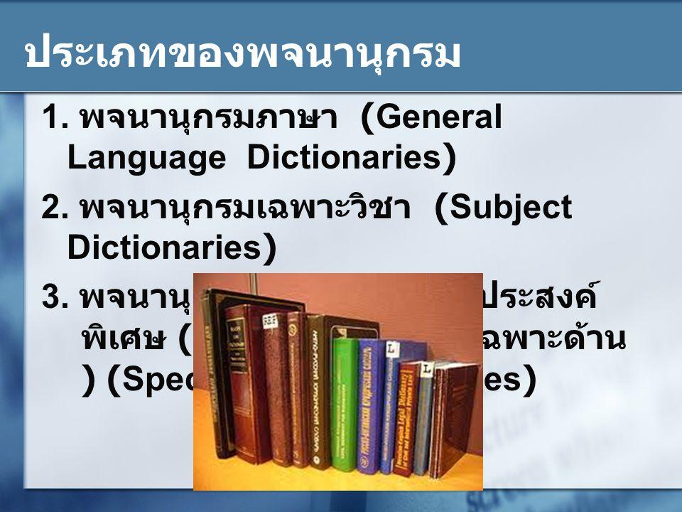 ประเภทของพจนานุกรม 1. พจนานุกรมภาษา (General Language Dictionaries) 2. พจนานุกรมเฉพาะวิชา (Subject Dictionaries) 3. พจนานุกรมจัดขึ้นตามวัตถุประสงค์ พิ
