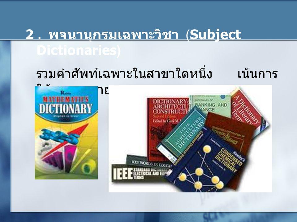 2. พจนานุกรมเฉพาะวิชา (Subject Dictionaries) รวมคำศัพท์เฉพาะในสาขาใดหนึ่ง เน้นการ ให้ความหมาย.