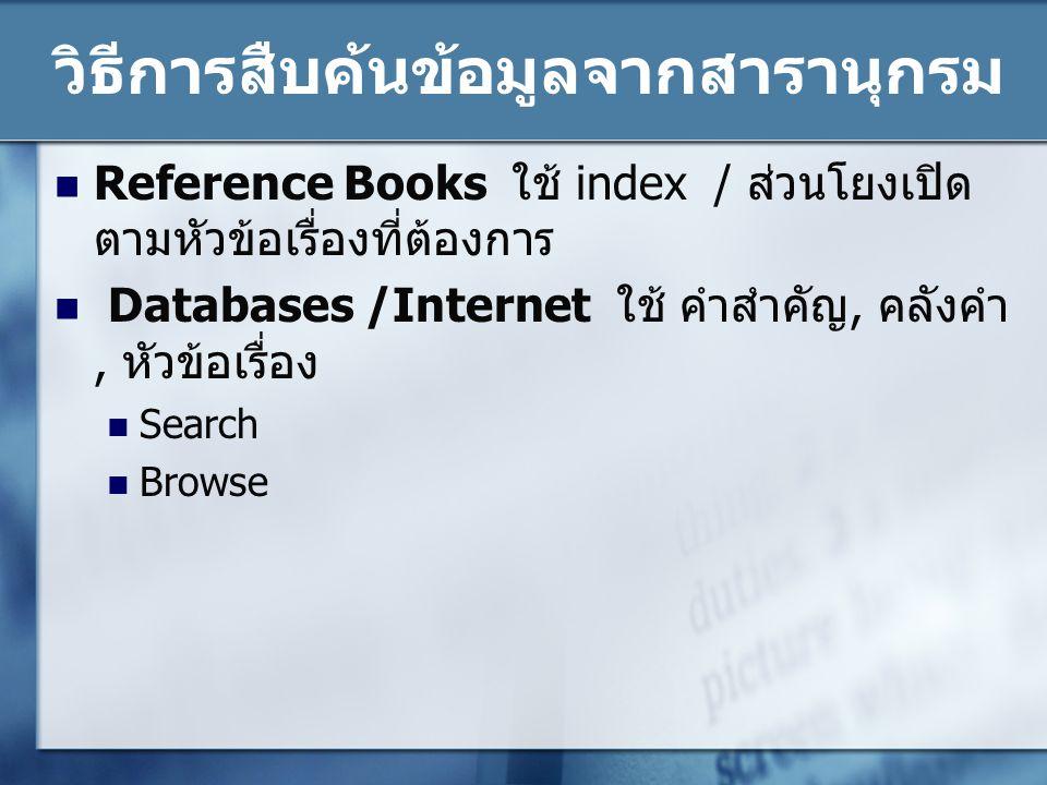 วิธีการสืบค้นข้อมูลจากสารานุกรม Reference Books ใช้ index / ส่วนโยงเปิด ตามหัวข้อเรื่องที่ต้องการ Databases /Internet ใช้ คำสำคัญ, คลังคำ, หัวข้อเรื่อ