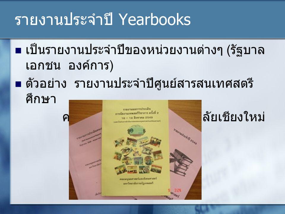 รายงานประจำปี Yearbooks เป็นรายงานประจำปีของหน่วยงานต่างๆ (รัฐบาล เอกชน องค์การ) ตัวอย่าง รายงานประจำปีศูนย์สารสนเทศสตรี ศึกษา คณะสังคมศาสตร์มหาวิทยาล