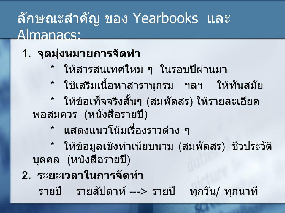 ลักษณะสำคัญ ของ Yearbooks และ Almanacs: 1. จุดมุ่งหมายการจัดทำ * ให้สารสนเทศใหม่ ๆ ในรอบปีผ่านมา * ใช้เสริมเนื้อหาสารานุกรม ฯลฯ ให้ทันสมัย * ให้ข้อเท็