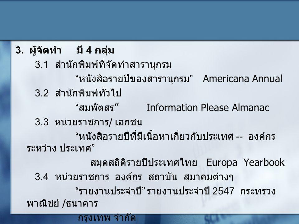 """3. ผู้จัดทำ มี 4 กลุ่ม 3.1 สำนักพิมพ์ที่จัดทำสารานุกรม """"หนังสือรายปีของสารานุกรม"""" Americana Annual 3.2 สำนักพิมพ์ทั่วไป """"สมพัตสร"""" Information Please A"""