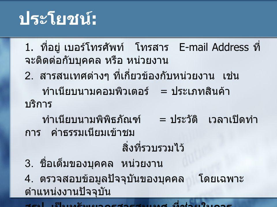 ประโยชน์: 1. ที่อยู่ เบอร์โทรศัพท์ โทรสาร E-mail Address ที่ จะติดต่อกับบุคคล หรือ หน่วยงาน 2. สารสนเทศต่างๆ ที่เกี่ยวข้องกับหน่วยงาน เช่น ทำเนียบนามค