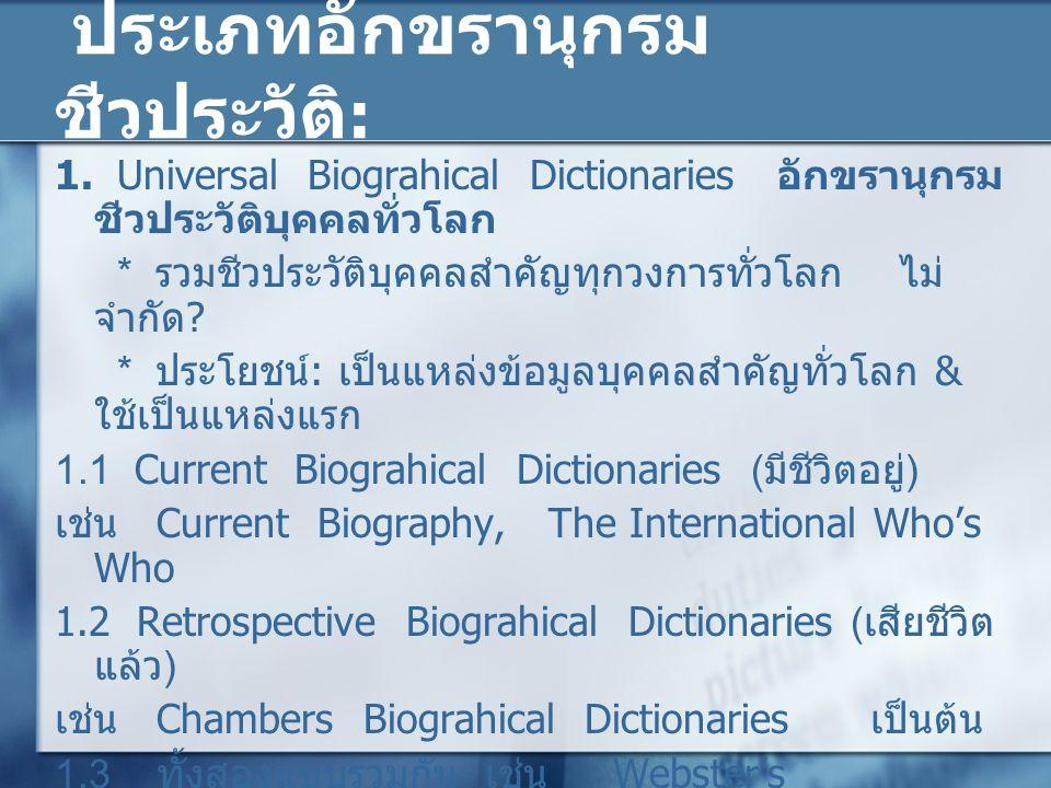 ประเภทอักขรานุกรม ชีวประวัติ : 1. Universal Biograhical Dictionaries อักขรานุกรม ชีวประวัติบุคคลทั่วโลก * รวมชีวประวัติบุคคลสำคัญทุกวงการทั่วโลก ไม่ จ