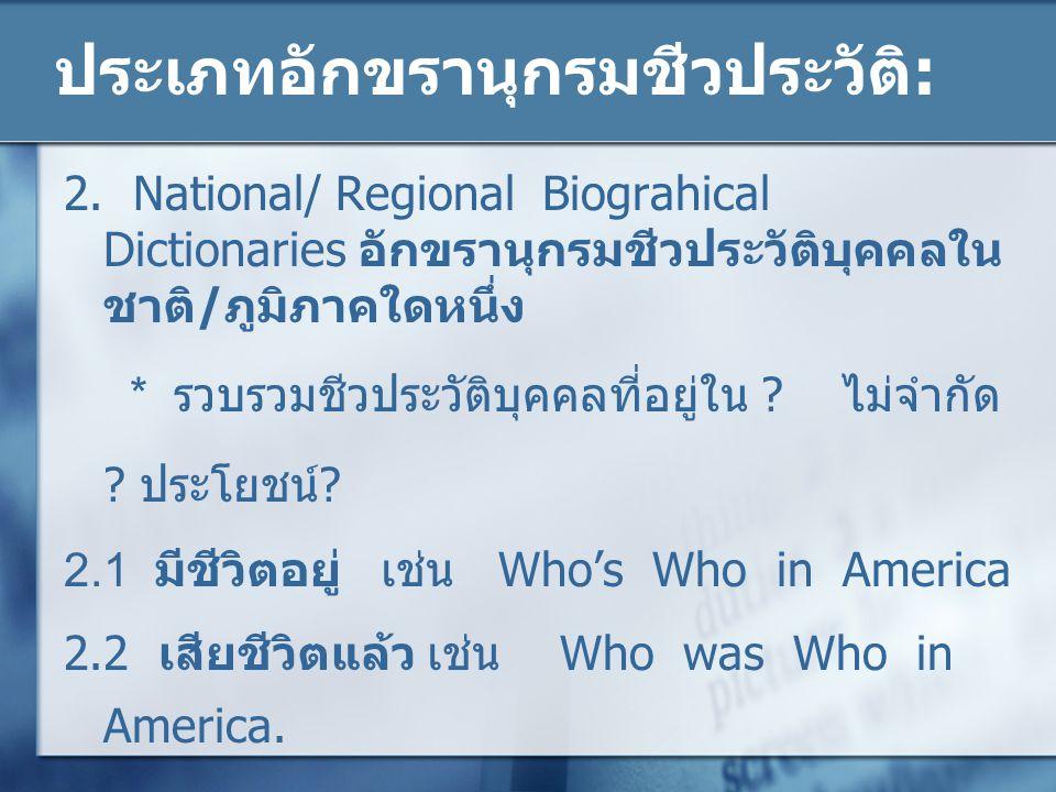 ประเภทอักขรานุกรมชีวประวัติ: 2. National/ Regional Biograhical Dictionaries อักขรานุกรมชีวประวัติบุคคลใน ชาติ/ภูมิภาคใดหนึ่ง * รวบรวมชีวประวัติบุคคลที