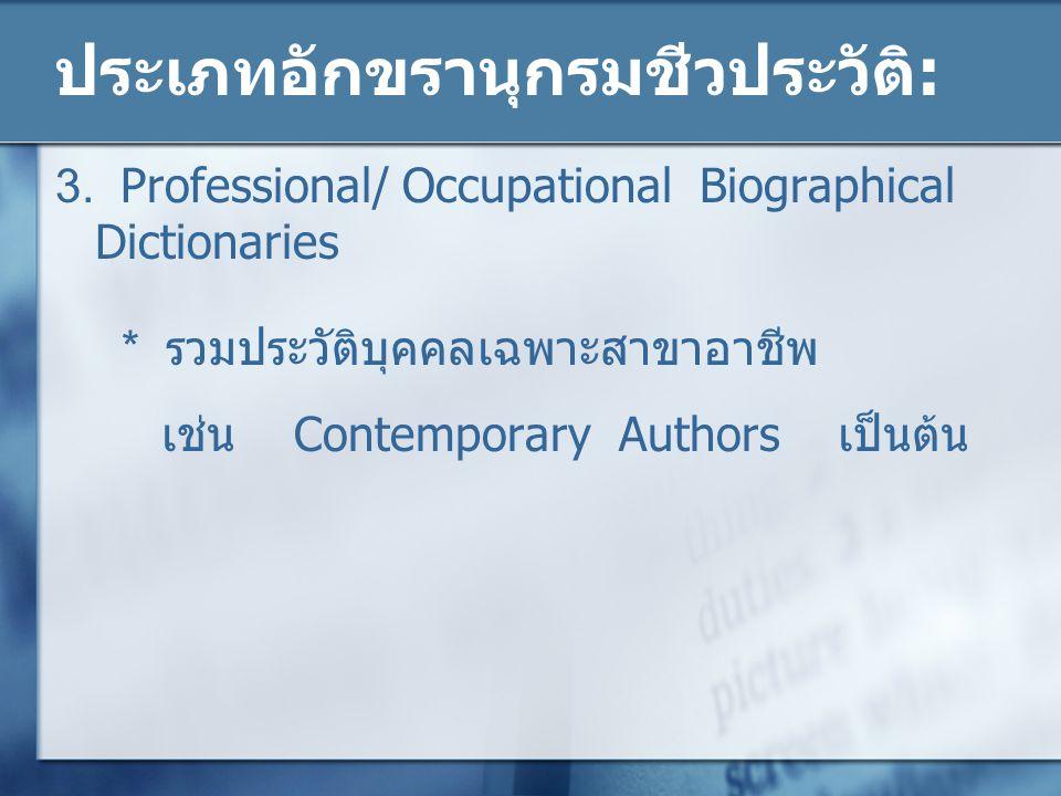 ประเภทอักขรานุกรมชีวประวัติ: 3. Professional/ Occupational Biographical Dictionaries * รวมประวัติบุคคลเฉพาะสาขาอาชีพ เช่น Contemporary Authors เป็นต้น