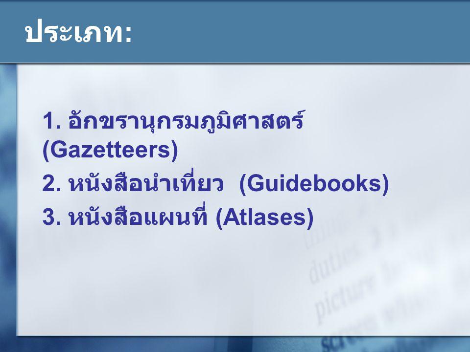 ประเภท : 1. อักขรานุกรมภูมิศาสตร์ (Gazetteers) 2. หนังสือนำเที่ยว (Guidebooks) 3. หนังสือแผนที่ (Atlases)