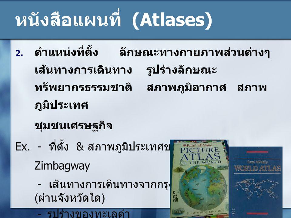 หนังสือแผนที่ (Atlases) 2. ตำแหน่งที่ตั้ง ลักษณะทางกายภาพส่วนต่างๆ เส้นทางการเดินทาง รูปร่างลักษณะ ทรัพยากรธรรมชาติ สภาพภูมิอากาศ สภาพ ภูมิประเทศ ชุมช