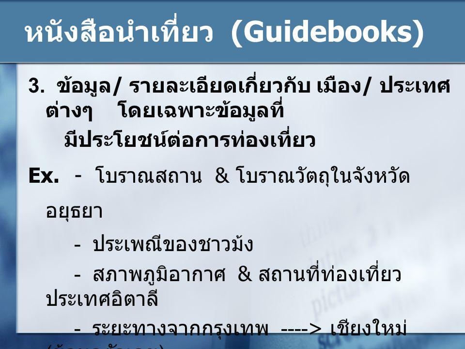 หนังสือนำเที่ยว (Guidebooks) 3. ข้อมูล/ รายละเอียดเกี่ยวกับ เมือง/ ประเทศ ต่างๆ โดยเฉพาะข้อมูลที่ มีประโยชน์ต่อการท่องเที่ยว Ex. - โบราณสถาน & โบราณวั