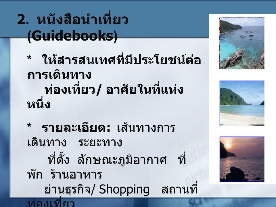 2. หนังสือนำเที่ยว (Guidebooks) * ให้สารสนเทศที่มีประโยชน์ต่อ การเดินทาง ท่องเที่ยว/ อาศัยในที่แห่ง หนึ่ง * รายละเอียด: เส้นทางการ เดินทาง ระยะทาง ที่
