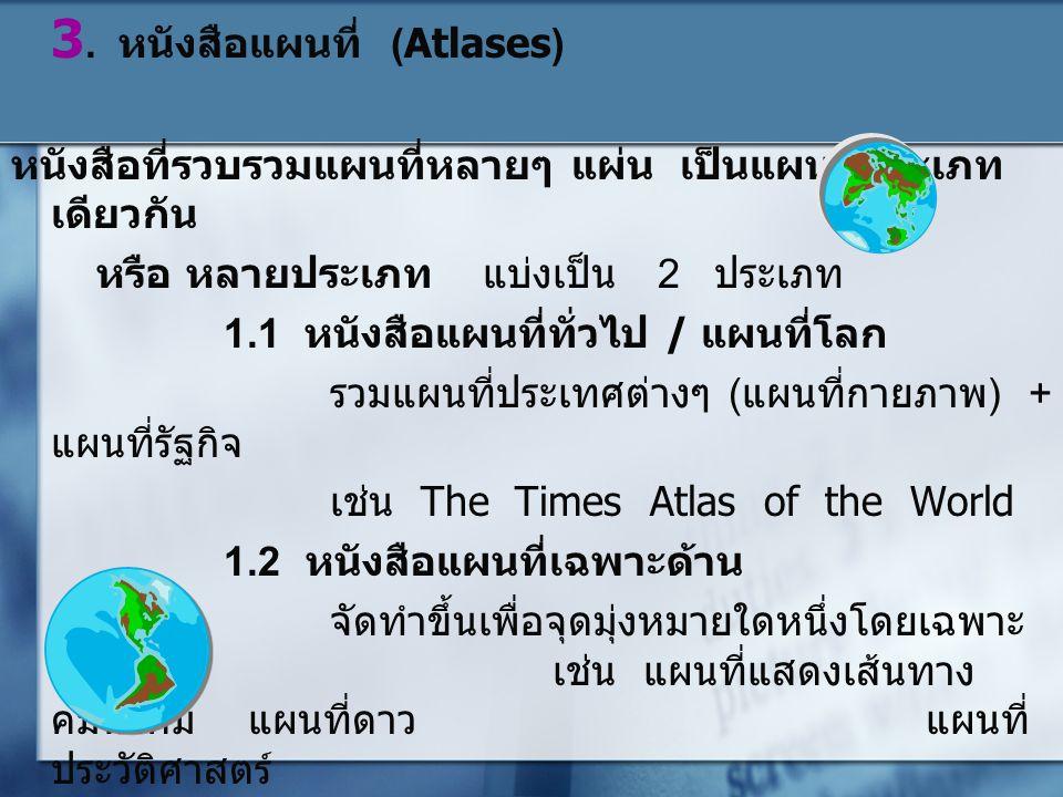 3. หนังสือแผนที่ (Atlases) หนังสือที่รวบรวมแผนที่หลายๆ แผ่น เป็นแผนที่ประเภท เดียวกัน หรือ หลายประเภท แบ่งเป็น 2 ประเภท 1.1 หนังสือแผนที่ทั่วไป / แผนท