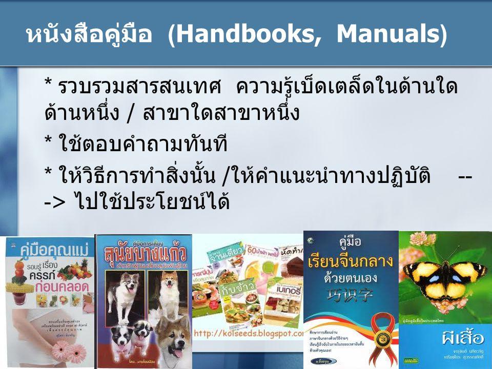 หนังสือคู่มือ (Handbooks, Manuals) * รวบรวมสารสนเทศ ความรู้เบ็ดเตล็ดในด้านใด ด้านหนึ่ง / สาขาใดสาขาหนึ่ง * ใช้ตอบคำถามทันที * ให้วิธีการทำสิ่งนั้น /ให